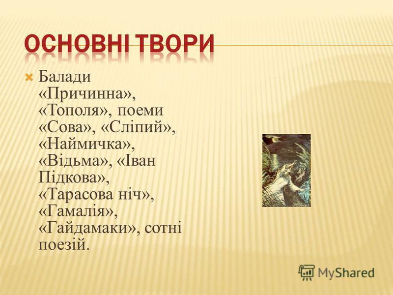 Балади «Причинна», «Тополя», поеми «Сова», «Сліпий», «Наймичка», «Відьма», «Іван Підкова», «Тарасова ніч», «Гамалія», «Гайдамаки», сотні поезій.