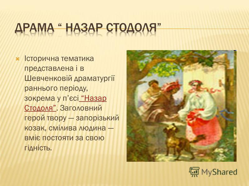 Історична тематика представлена і в Шевченковій драматургії раннього періоду, зокрема у пєсі Назар Стодоля. Заголовний герой твору запорізький козак, смілива людина вміє постояти за свою гідність. Назар Стодоля
