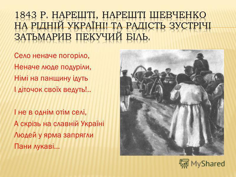 Село неначе погоріло, Неначе люде подуріли, Німі на панщину ідуть І діточок своїх ведуть!.. І не в однім отім селі, А скрізь на славній Україні Людей у ярма запрягли Пани лукаві...