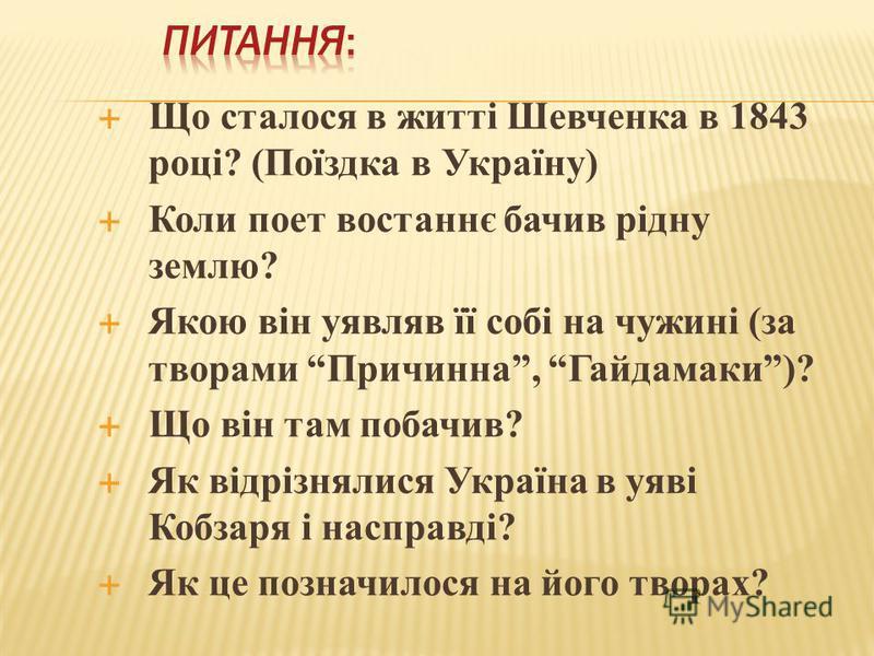 Що сталося в житті Шевченка в 1843 році? (Поїздка в Україну) Коли поет востаннє бачив рідну землю? Якою він уявляв її собі на чужині (за творами Причинна, Гайдамаки)? Що він там побачив? Як відрізнялися Україна в уяві Кобзаря і насправді? Як це позна