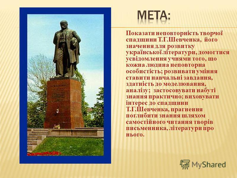 Показати неповторність творчої спадщини Т.Г.Шевченка, його значення для розвитку української літератури, домогтися усвідомлення учнями того, що кожна людина неповторна особистість; розвивати уміння ставити навчальні завдання, здатність до моделювання