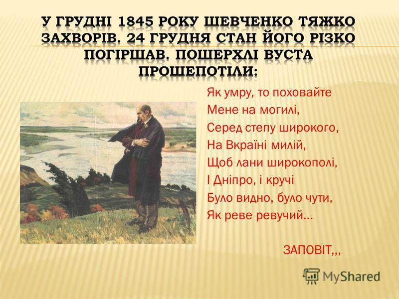Як умру, то поховайте Мене на могилі, Серед степу широкого, На Вкраїні милій, Щоб лани широкополі, І Дніпро, і кручі Було видно, було чути, Як реве ревучий… ЗАПОВІТ,,,