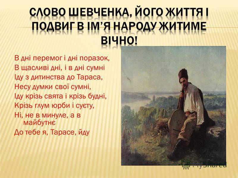 В дні перемог і дні поразок, В щасливі дні, і в дні сумні Іду з дитинства до Тараса, Несу думки свої сумні, Іду крізь свята і крізь будні, Крізь глум юрби і суєту, Ні, не в минуле, а в майбутнє До тебе я, Тарасе, йду