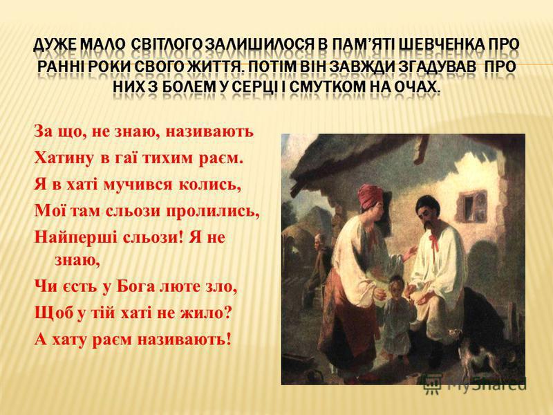 За що, не знаю, називають Хатину в гаї тихим раєм. Я в хаті мучився колись, Мої там сльози пролились, Найперші сльози! Я не знаю, Чи єсть у Бога люте зло, Щоб у тій хаті не жило? А хату раєм називають!