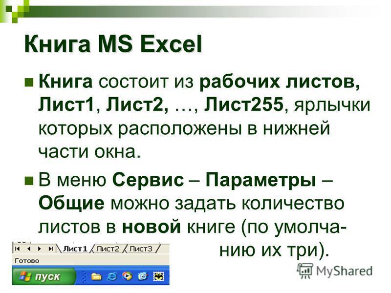 Книга состоит из рабочих листов, Лист 1, Лист 2, …, Лист 255, ярлычки которых расположены в нижней части окна. В меню Сервис – Параметры – Общие можно задать количество листов в новой книге (по умолчанию их три). Книга MS Excel