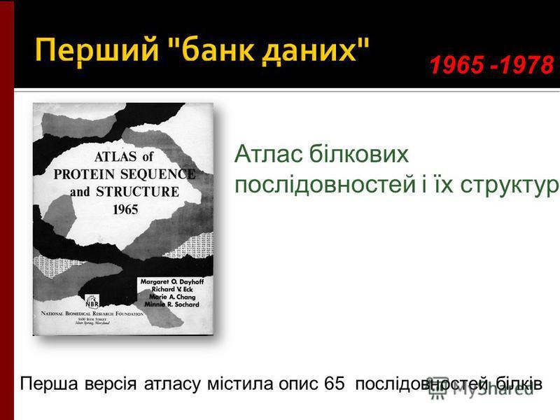 1965 -1978 Атлас білкових послідовностей і їх структур Перша версія атласу містила опис 65 послідовностей білків