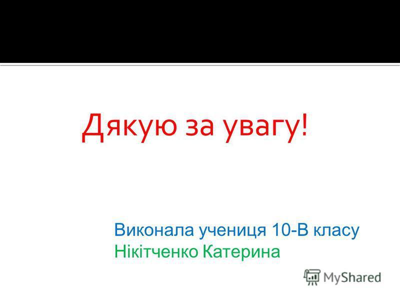 Дякую за увагу! Виконала учениця 10-В класу Нікітченко Катерина