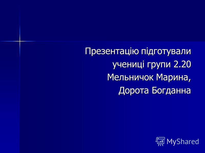 Презентацію підготували Презентацію підготували учениці групи 2.20 Мельничок Марина, Дорота Богданна