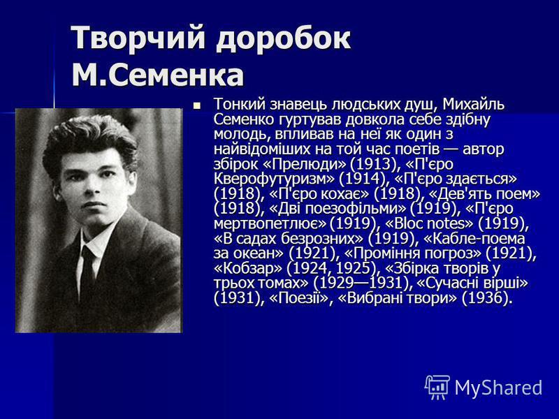 Творчий доробок М.Семенка Тонкий знавець людських душ, Михайль Семенко гуртував довкола себе здібну молодь, впливав на неї як один з найвідоміших на той час поетів автор збірок «Прелюди» (1913), «П'єро Кверофутуризм» (1914), «П'єро здається» (1918),