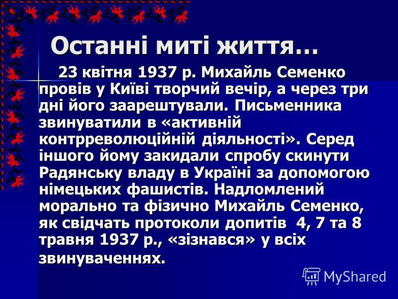 Останні миті життя… 23 квітня 1937 р. Михайль Семенко провів у Київi творчий вечiр, а через три дні його заарештували. Письменника звинуватили в «активнiй контрреволюцiйнiй дiяльностi». Серед іншого йому закидали спробу скинути Радянську владу в Укра