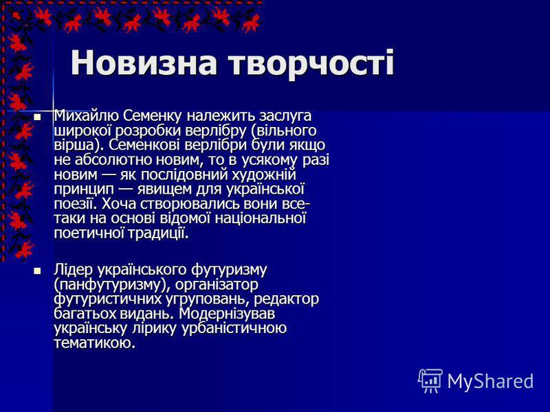 Новизна творчості Михайлю Семенку належить заслуга широкої розробки верлібру (вільного вірша). Семенкові верлібри були якщо не абсолютно новим, то в усякому разі новим як послідовний художній принцип явищем для української поезії. Хоча створювались в