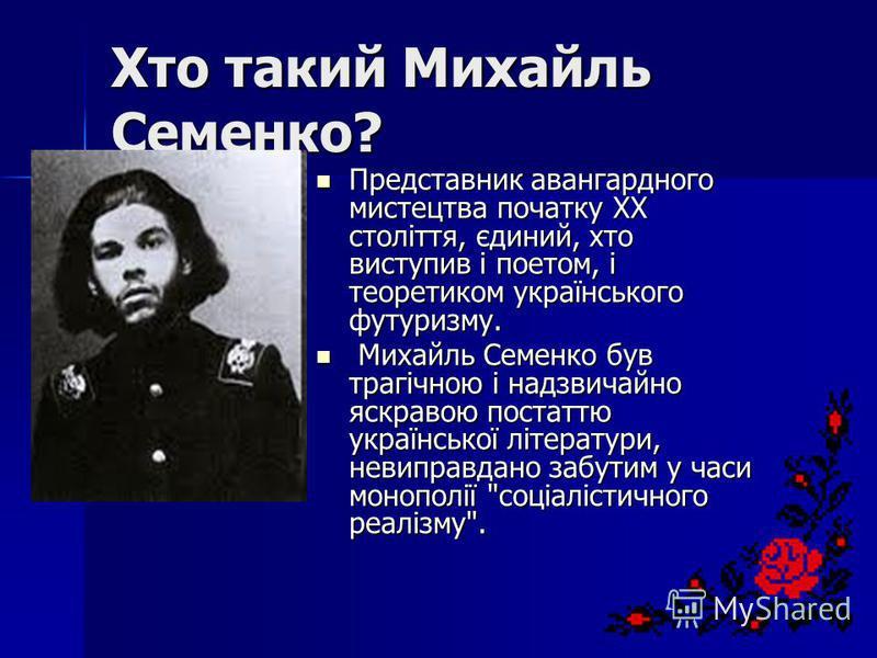 Хто такий Михайль Семенко? Представник авангардного мистецтва початку ХХ століття, єдиний, хто виступив і поетом, і теоретиком українського футуризму. Представник авангардного мистецтва початку ХХ століття, єдиний, хто виступив і поетом, і теоретиком