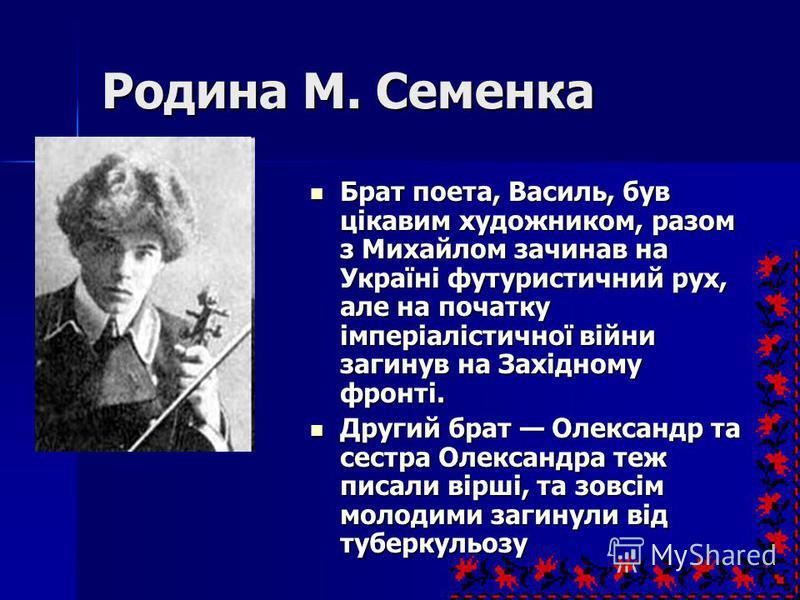 Родина М. Семенка Брат поета, Василь, був цікавим художником, разом з Михайлом зачинав на Україні футуристичний рух, але на початку імперіалістичної війни загинув на Західному фронті. Брат поета, Василь, був цікавим художником, разом з Михайлом зачин