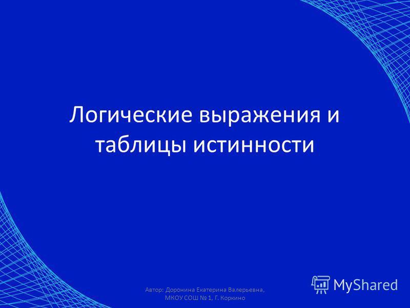Автор: Доронина Екатерина Валерьевна, МКОУ СОШ 1, Г. Коркино Логические выражения и таблицы истинности
