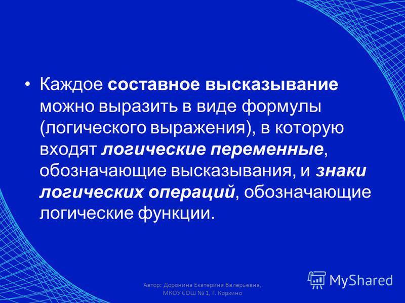 Автор: Доронина Екатерина Валерьевна, МКОУ СОШ 1, Г. Коркино Каждое составное высказывание можно выразить в виде формулы (логического выражения), в которую входят логические переменные, обозначающие высказывания, и знаки логических операций, обознача