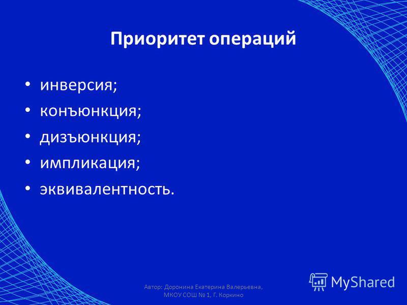 Автор: Доронина Екатерина Валерьевна, МКОУ СОШ 1, Г. Коркино Приоритет операций инверсия; конъюнкция; дизъюнкция; импликация; эквивалентность.