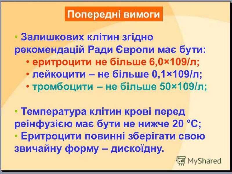 Попередні вимоги Залишкових клітин згідно рекомендацій Ради Європи має бути: еритроцити не більше 6,0×109/л; лейкоцити – не більше 0,1×109/л; тромбоцити – не більше 50×109/л; Температура клітин крові перед реінфузією має бути не нижче 20 °С; Еритроци