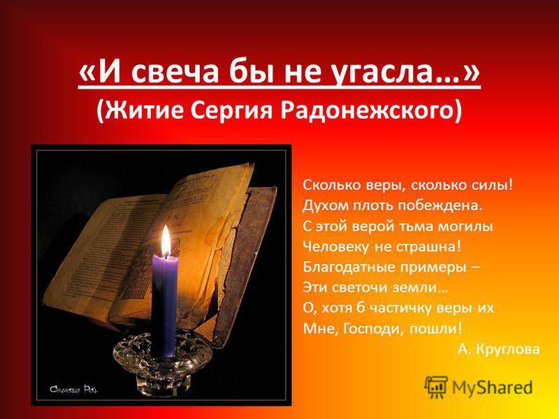 «И свеча бы не угасла…» (Житие Сергия Радонежского) Сколько веры, сколько силы! Духом плоть побеждена. С этой верой тьма могилы Человеку не страшна! Благодатные примеры – Эти светочи земли… О, хотя б частичку веры их Мне, Господи, пошли! А. Круглова