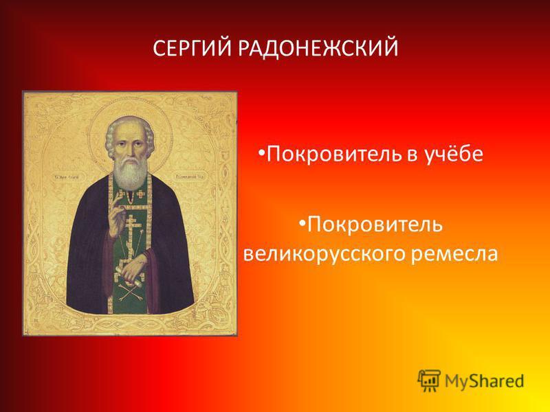 СЕРГИЙ РАДОНЕЖСКИЙ Покровитель в учёбе Покровитель великорусского ремесла