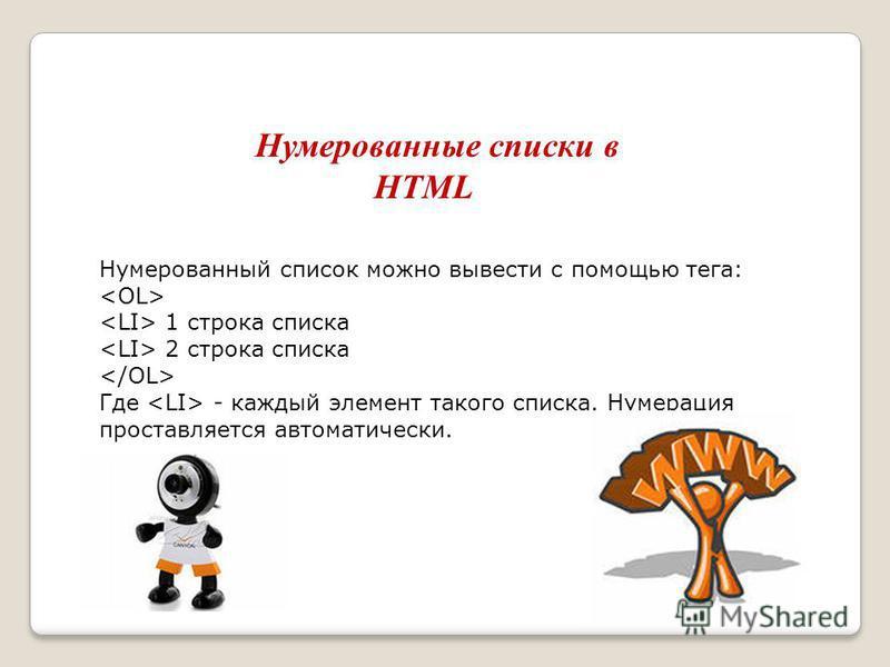 Нумерованные списки в HTML Нумерованный список можно вывести с помощью тега: 1 строка списка 2 строка списка Где - каждый элемент такого списка. Нумерация проставляется автоматически.