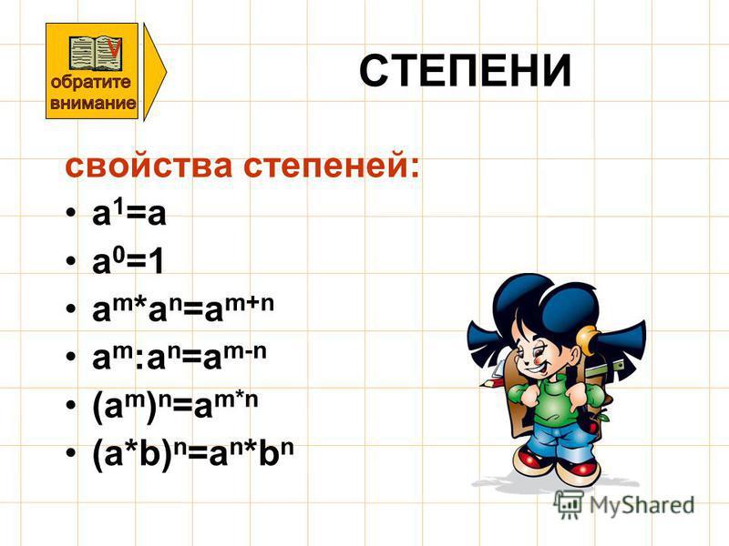 СТЕПЕНИ свойства степеней: a 1 =a a 0 =1 a m *a n =a m+n a m :a n =a m-n (a m ) n =a m*n (a*b) n =a n *b n