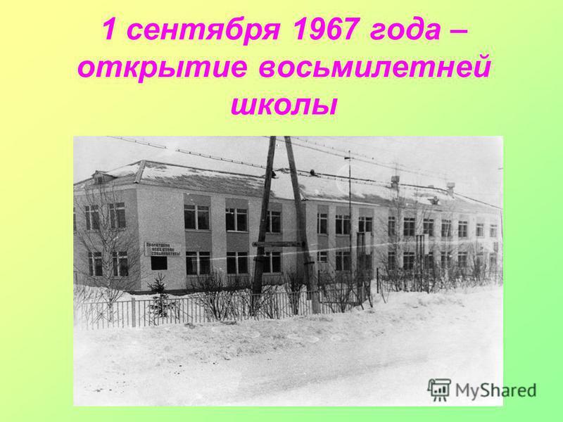 1 сентября 1967 года – открытие восьмилетней школы