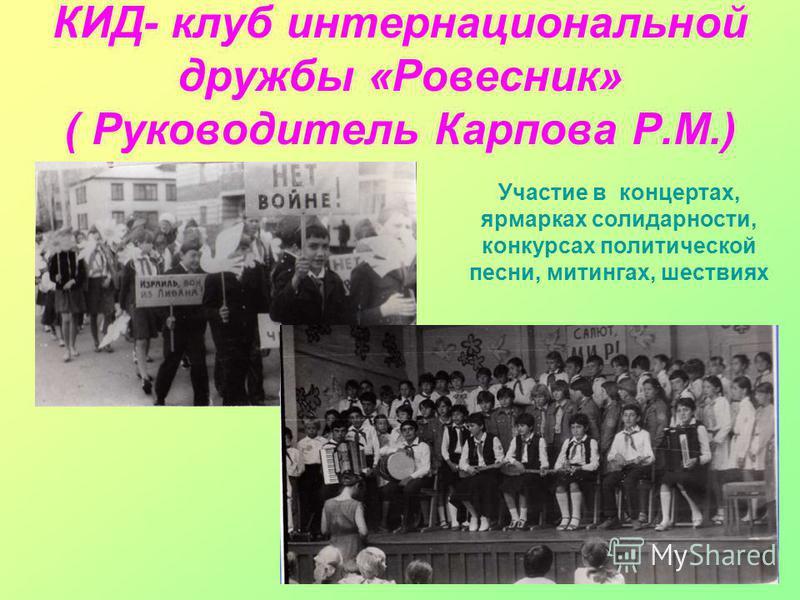 КИД- клуб интернациональной дружбы «Ровесник» ( Руководитель Карпова Р.М.) Участие в концертах, ярмарках солидарности, конкурсах политической песни, митингах, шествиях