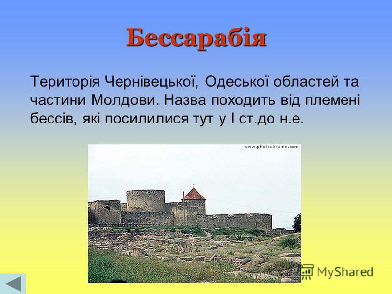 Бессарабія Територія Чернівецької, Одеської областей та частини Молдови. Назва походить від племені бессів, які посилилися тут у I ст.до н.е.