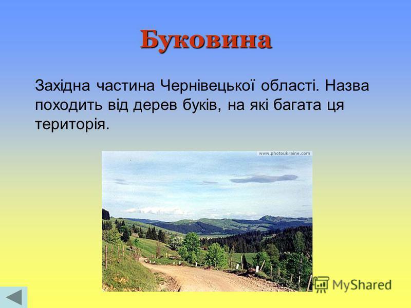 Буковина Західна частина Чернівецької області. Назва походить від дерев буків, на які багата ця територія.
