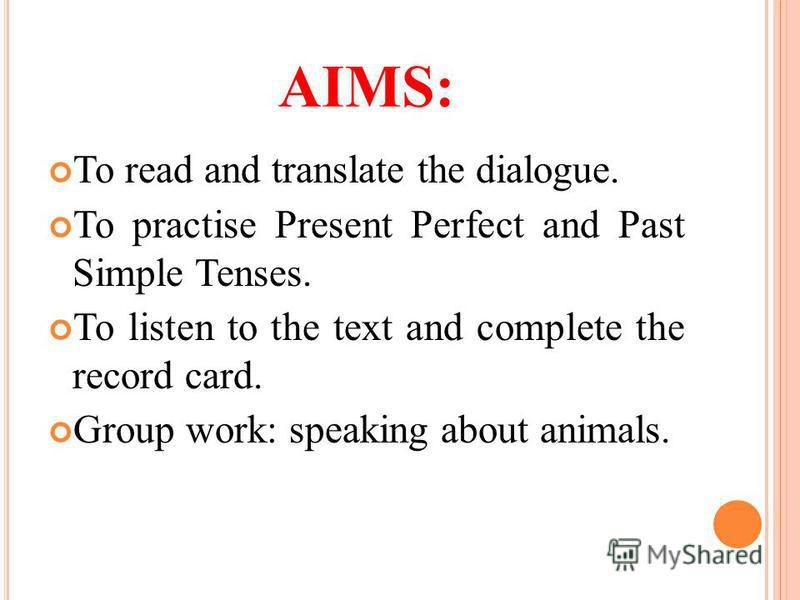 AIMS: To read and translate the dialogue. To practise Present Perfect and Past Simple Tenses. To listen to the text and complete the record card. Group work: speaking about animals.