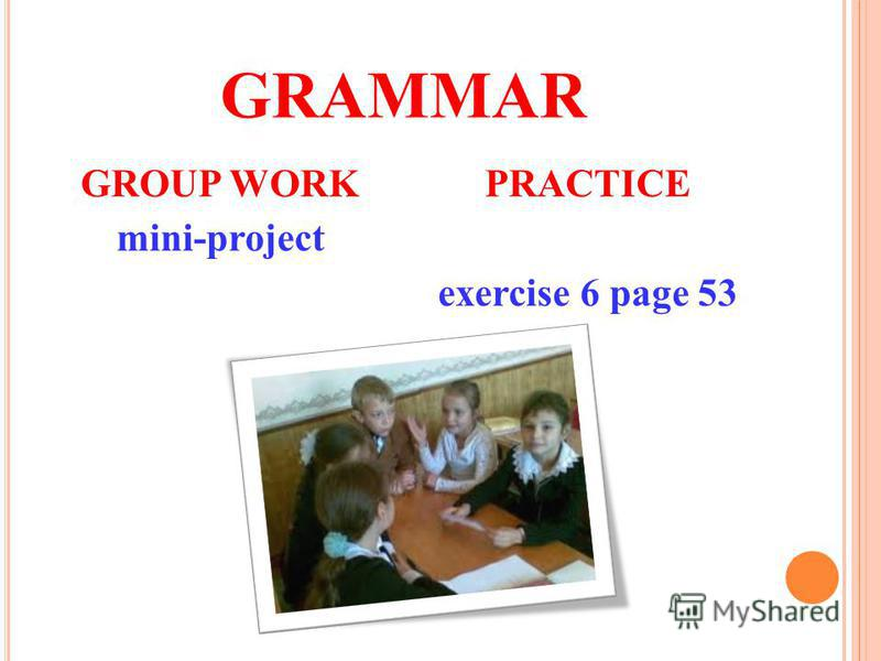 GROUP WORK mini-project GRAMMAR PRACTICE exercise 6 page 53