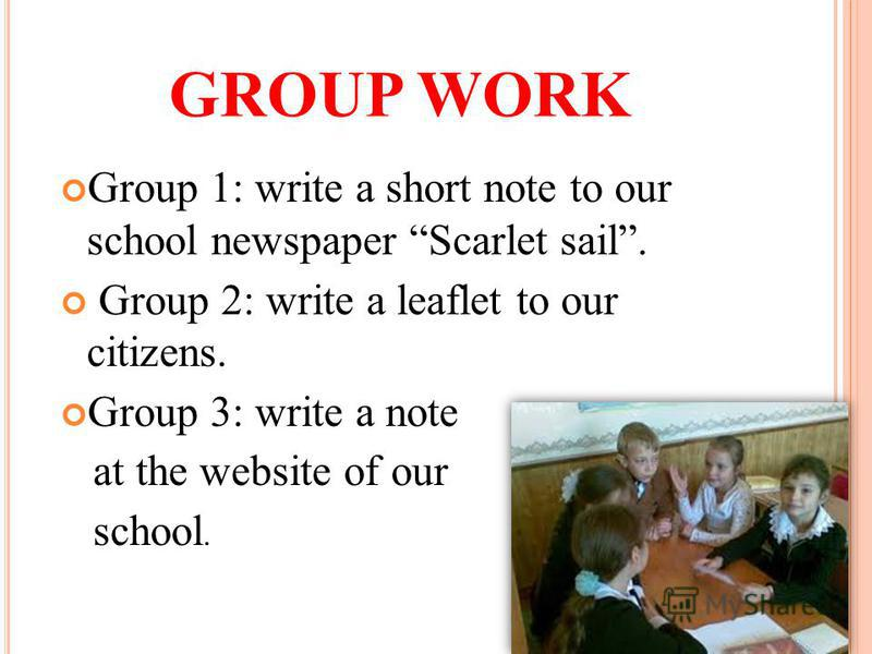 GROUP WORK Group 1: write a short note to our school newspaper Scarlet sail. Group 2: write a leaflet to our citizens. Group 3: write a note at the website of our school.