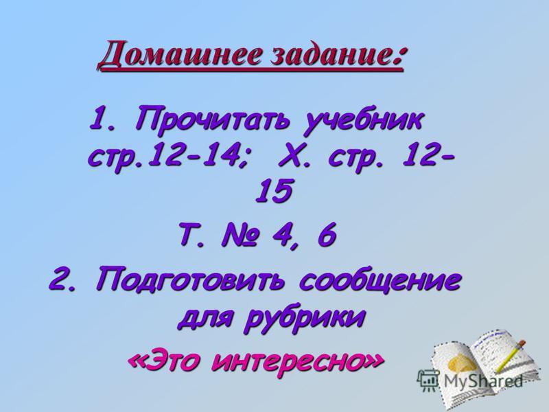 Домашнее задание : 1. Прочитать учебник стр.12-14; Х. стр. 12- 15 Т. 4, 6 2. Подготовить сообщение для рубрики «Это интересно»