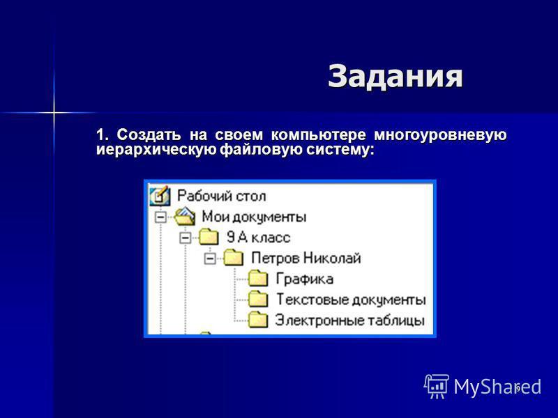 9 Задания Задания 1. Создать на своем компьютере многоуровневую иерархическую файловую систему:
