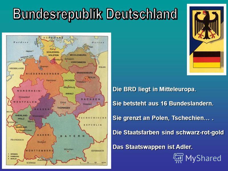 Die BRD liegt in Mitteleuropa. Sie betsteht aus 16 Bundeslandern. Sie grenzt an Polen, Tschechien…. Die Staatsfarben sind schwarz-rot-gold Das Staatswappen ist Adler. Die BRD liegt in Mitteleuropa. Sie betsteht aus 16 Bundeslandern. Sie grenzt an Pol