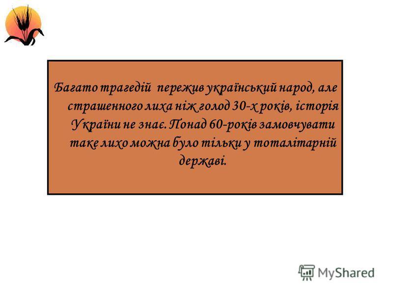 Багато трагедій пережив український народ, але страшенного лиха ніж голод 30-х років, історія України не знає. Понад 60-років замовчувати таке лихо можна було тільки у тоталітарній державі.