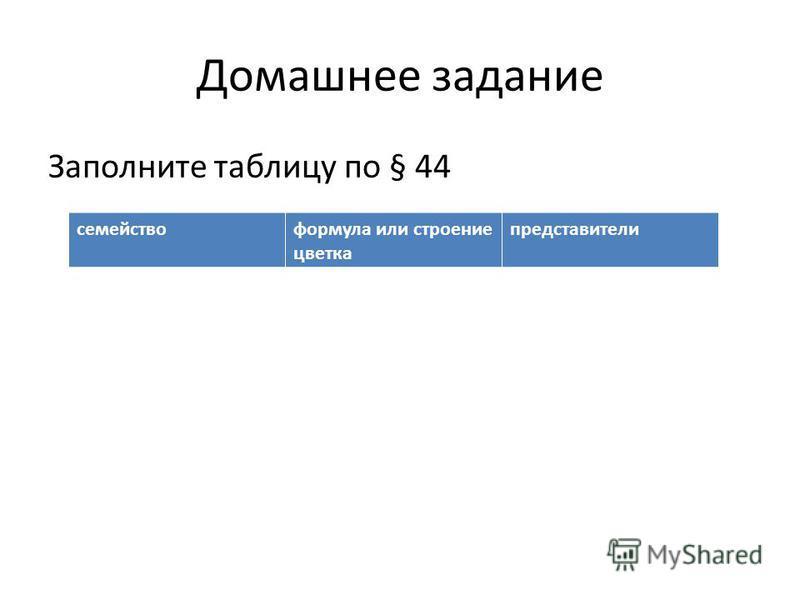 Домашнее задание Заполните таблицу по § 44 семейство формула или строение цветка представители