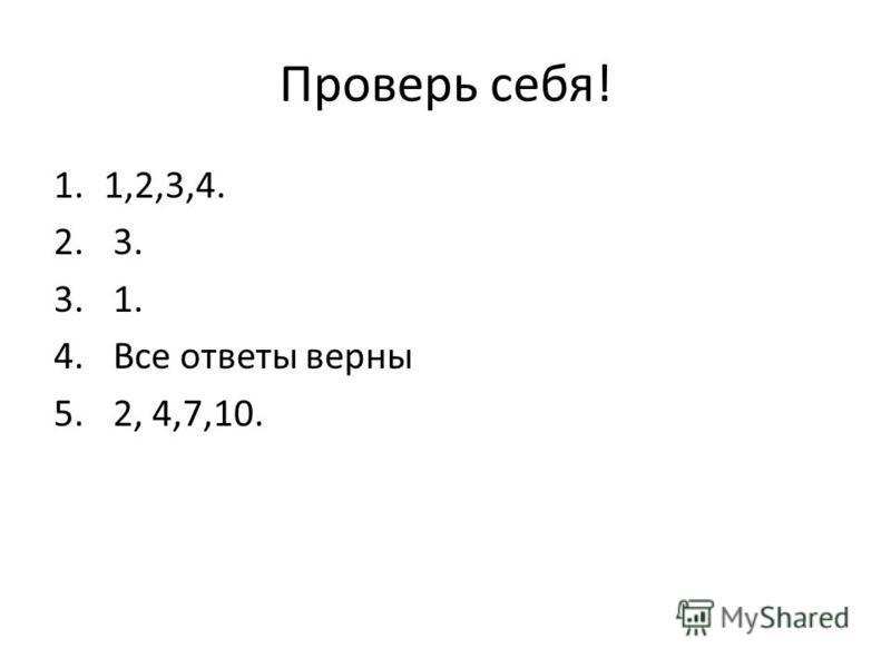 Проверь себя! 1.1,2,3,4. 2. 3. 3. 1. 4. Все ответы верны 5. 2, 4,7,10.