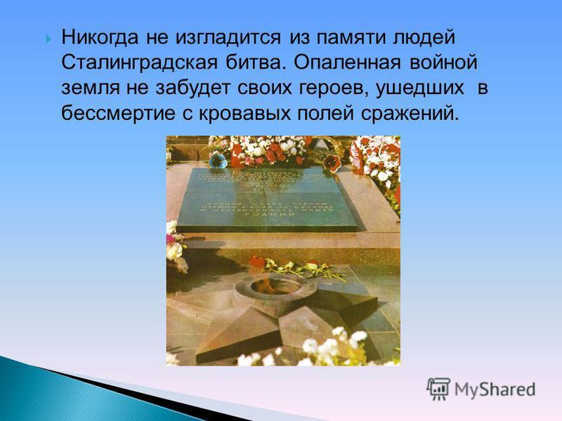 Никогда не изгладится из памяти людей Сталинградская битва. Опаленная войной земля не забудет своих героев, ушедших в бессмертие с кровавых полей сражений.