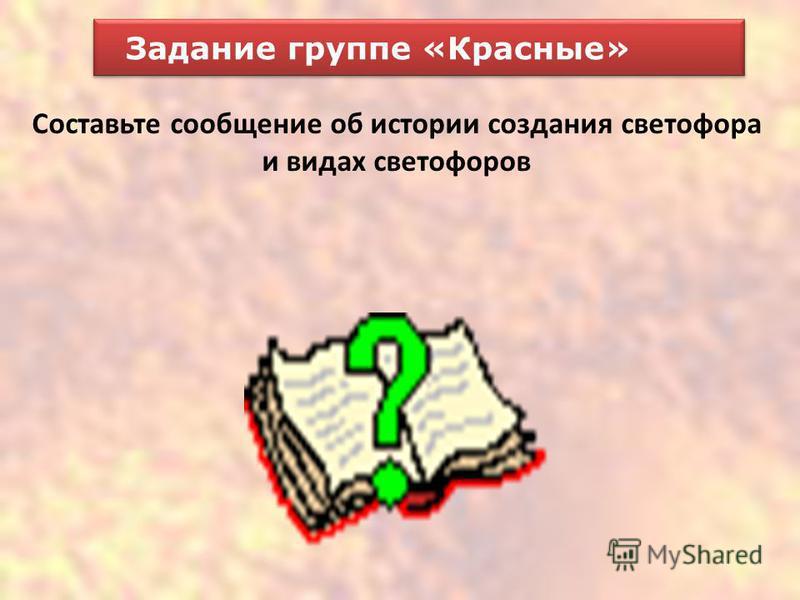 Задание группе «Красные» Составьте сообщение об истории создания светофора и видах светофоров