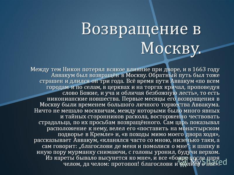 Возвращение в Москву. Между тем Никон потерял всякое влияние при дворе, и в 1663 году Аввакум был возвращён в Москву. Обратный путь был тоже страшен и длился он три года. Всё время пути Аввакум « по всем городам и по селам, в церквах и на торгах крич