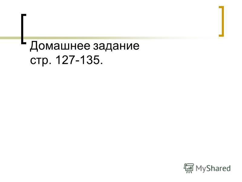 Домашнее задание стр. 127-135.