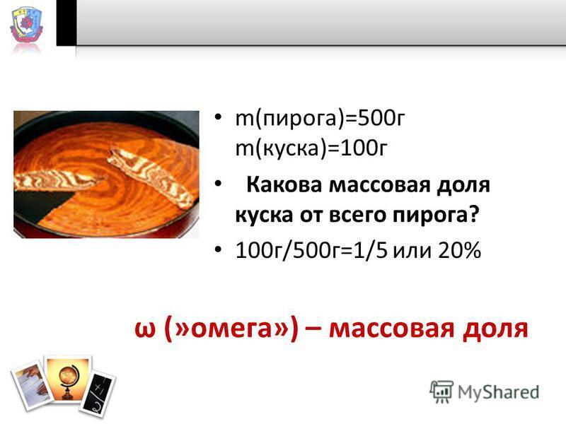 m(пирога)=500 г m(куска)=100 г Какова массовая доля куска от всего пирога? 100 г/500 г=1/5 или 20% ω (»омега») – массовая доля