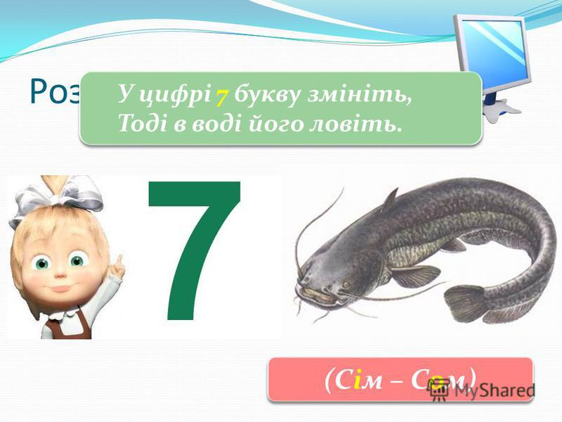 3 Розгадай загадку У цифрі 7 букву змініть, Тоді в воді його ловіть. У цифрі 7 букву змініть, Тоді в воді його ловіть. (Сім – Сом)