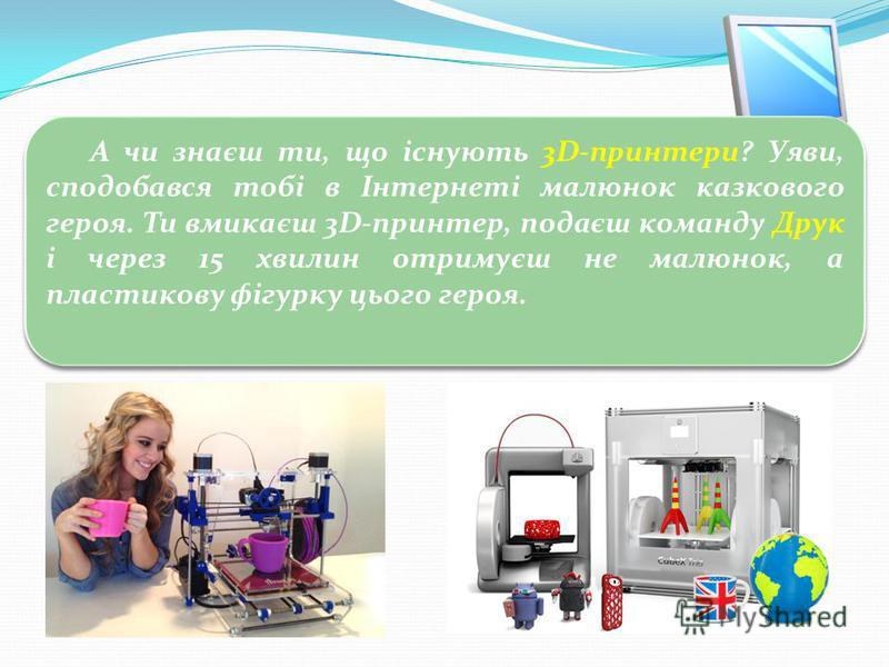 3 Цікавинки А чи знаєш ти, що існують 3D-принтери? Уяви, сподобався тобі в Інтернеті малюнок казкового героя. Ти вмикаєш 3D-принтер, подаєш команду Друк і через 15 хвилин отримуєш не малюнок, а пластикову фігурку цього героя.