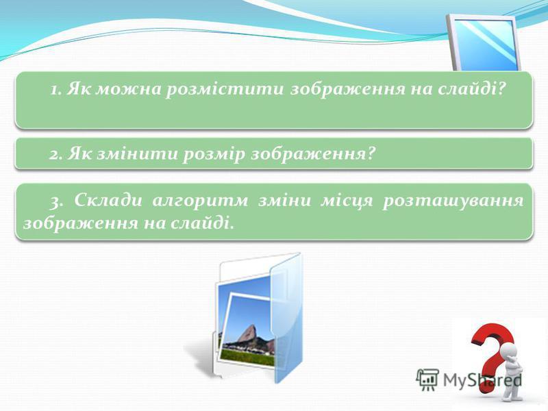 3 Запитання і завдання 1. Як можна розмістити зображення на слайді? 2. Як змінити розмір зображення? 3. Склади алгоритм зміни місця розташування зображення на слайді.