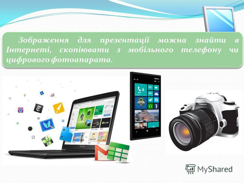 3 Графічні обєкти Зображення для презентації можна знайти в Інтернеті, скопіювати з мобільного телефону чи цифрового фотоапарата.