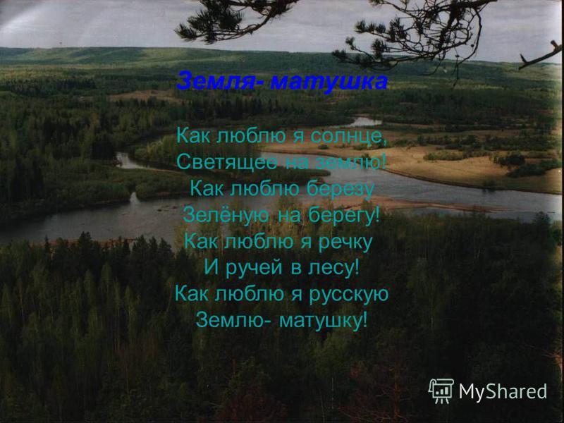 Земля- матушка Как люблю я солнце, Светящее на землю! Как люблю березу Зелёную на берегу! Как люблю я речку И ручей в лесу! Как люблю я русскую Землю- матушку!