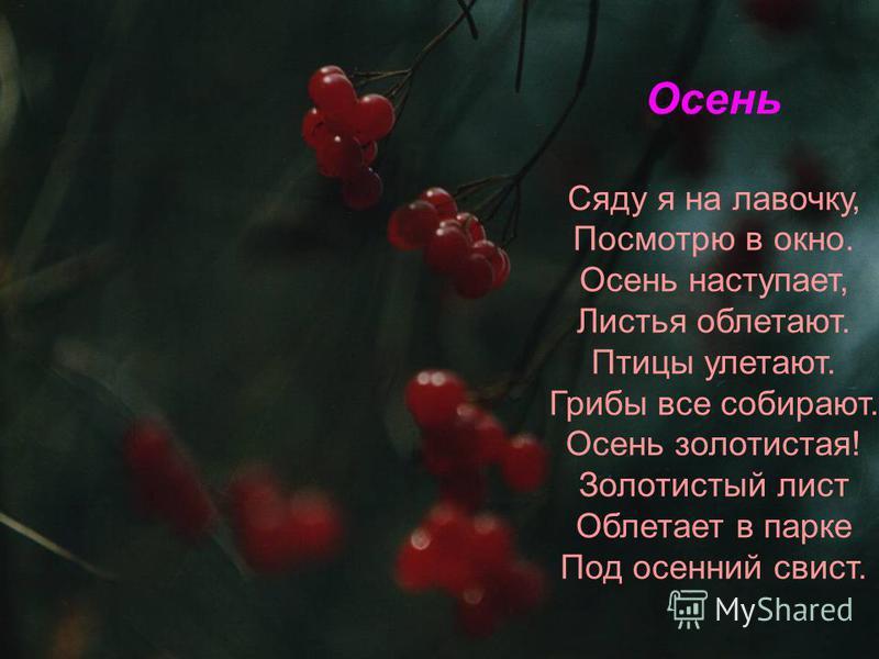 Осень Сяду я на лавочку, Посмотрю в окно. Осень наступает, Листья облетают. Птицы улетают. Грибы все собирают. Осень золотистая! Золотистый лист Облетает в парке Под осенний свист.