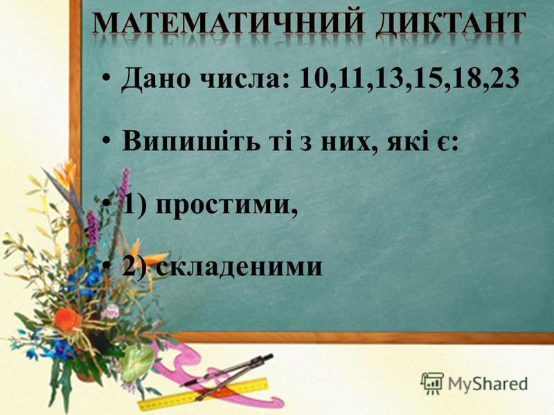 Дано числа: 10,11,13,15,18,23 Випишіть ті з них, які є: 1) простими, 2) складеними